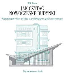 Książka Jak czytać nowoczesne budynki Przyspieszony kurs wiedzy o architekturze epoki nowoczesnej / Will Jones, Arkady, 33,06 zł, okładka miękka, Sto tysięcy przecenionych książek, sprawdź teraz!