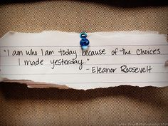 I am who I am today because of the choices I made yesterday. - Eleanor Roosevelt.