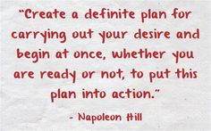 """Create a definite plan for carrying out your desire and begin at once, whether you are ready or not, to put this plan into action."" – Napoleon Hill  #quote #productivity"