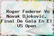 http://tecnoautos.com/wp-content/uploads/imagenes/tendencias/thumbs/roger-federer-vs-novak-djokovic-final-de-gala-en-el-us-open.jpg Roger Federer. Roger Federer vs Novak Djokovic, final de gala en el US Open, Enlaces, Imágenes, Videos y Tweets - http://tecnoautos.com/actualidad/roger-federer-roger-federer-vs-novak-djokovic-final-de-gala-en-el-us-open/
