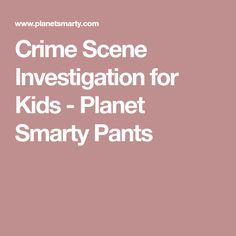 Crime Scene Investigation for Kids - Planet Smarty Pants