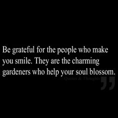 Be grateful for the people who make you smile. They are the charming gardeners who help your soul blossom.