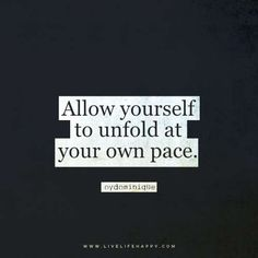 """Allow yourself to unfold at your own pace."" – oydominique"