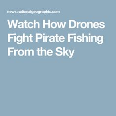 Watch How Drones Fight Pirate Fishing From the Sky