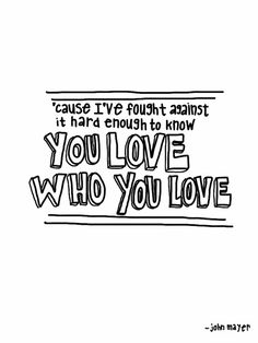 cause i've fought against it hard enough to know you love who you love. - john mayer, who you love