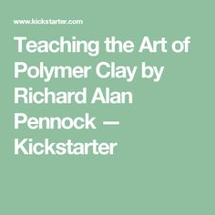 Teaching the Art of Polymer Clay by Richard Alan Pennock — Kickstarter