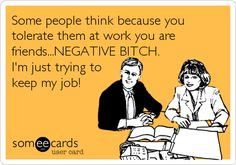 Free and Funny Workplace Ecard: People think because you are cordial to them at work that you are friends.A bitch is just trying to keep her job. Create and send your own custom Workplace ecard. Work Humor, Work Funnies, Nature Quotes, E Cards, Story Of My Life, Someecards, Just For Laughs, Laugh Out Loud, The Funny