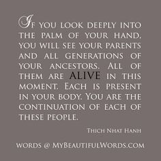 If you look deeply into the palm of your hand, you will see your parents and all generations of your ancestors. All of them are ALIVE in this moment. Each is present in your body. You are the continuation of each of these people. Genealogy Quotes, Family Genealogy, Genealogy Chart, Genealogy Forms, Heritage Quotes, Lds, Family History Quotes, Family Tree Quotes, Family Roots