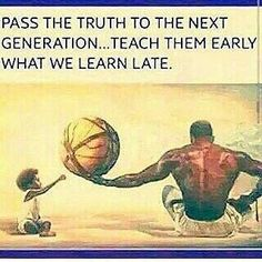 Pass the truth to the next generation...Teach them early what we learn late