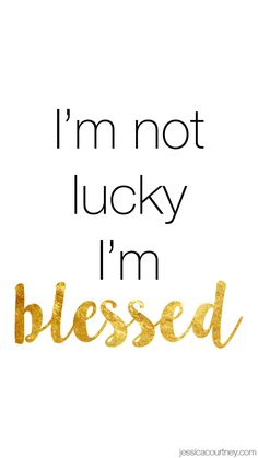 I'm not lucky I'm blessed!