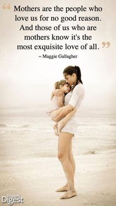 Mothers are the people who love us for no good reason. And those of us who are mothers know its the most exquisite love of all. Maggie Gallagher