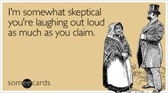 Funny Flirting Ecard: I'm somewhat skeptical you're laughing out loud as much as you claim.
