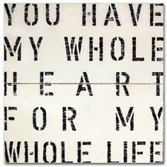 One of my favorite sayings...like it even better in french...A ma vie de coer entier