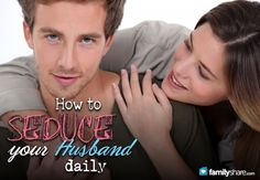 How to SEDUCE your husband daily! Love this!!