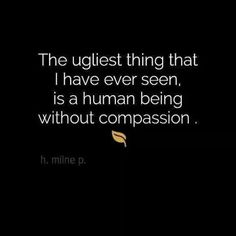 A human being without compassion is the ugliest thing I have ever seen. I do believe in compassion for everybody - race, religion, sexual orientation, who cares? People are people as long as there is compassion. Great Quotes, Quotes To Live By, Inspirational Quotes, Clever Quotes, Uplifting Quotes, Words Quotes, Me Quotes, Daily Quotes, Dr Phil Quotes