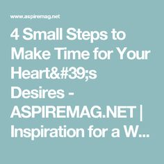 4 Small Steps to Make Time for Your Heart's Desires - ASPIREMAG.NET   Inspiration for a Woman's Soul!