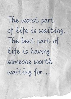 ♂ Quotes about waiting - The worst part of life is waiting; the best part of life is having someone worth waiting for.