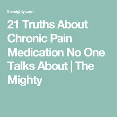 21 Truths About Chronic Pain Medication No One Talks About   The Mighty