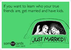 If you want to learn who your true friends are, get married and have kids.
