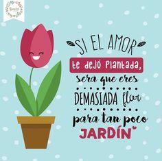 Si el amor te dejo plantada, sera que eres demasiada flor para tan poco jardín  ❤