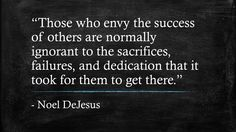 """""""Those who envy the success of others are normally ignorant to the sacrifices, failures, and dedication that it took for them to get there."""" - Noel DeJesus"""