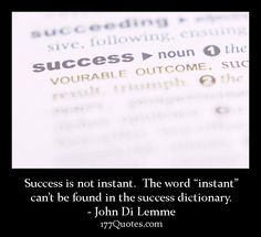 """""""Success is not instant. The word """"instant"""" can't be found in the success dictionary."""" - John Di Lemme"""