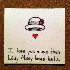 I love you more than Lady Mary loves hats! - Can't get a better compliment than that! giggles. Love Downton Abbey!  :)