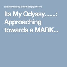Its My Odyssy.......: Approaching towards a MARK...