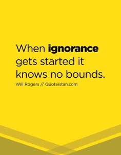 When ignorance gets started it knows no bounds. Ignorance Quotes, Being Ignored Quotes, Best Quotes, Life Quotes, Comforter Sets, Quote Of The Day, Quotations, Encouragement, Inspirational Quotes