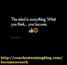 The mind is everything. What you think... you become.