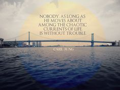 Nobody, as long as he moves about among the chaotic currents of the life, is without trouble. Carl Jung