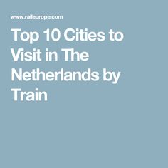 Top 10 Cities to Visit in The Netherlands by Train