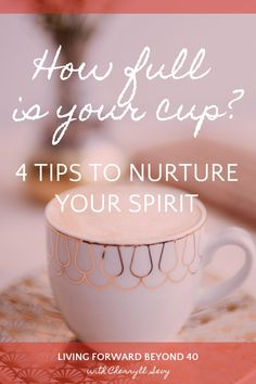 How Full is your Cup? 4 Self-Care Tips to Nurture Your Spirit - Living Forward Beyond 40