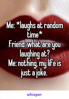 Me: *laughs at random time* Friend: what are you laughing at? Me: nothing, my life is just a joke.