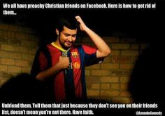 Atheism, Religion, Christianity, God is Imaginary, Faith, No Proof, Humor. We all have preachy Christian friends on facebook. Here is how to get rid of them... Unfriend them. Tell them that just because they don't see you on their friends list, doesn't mean you're not there. Have faith.