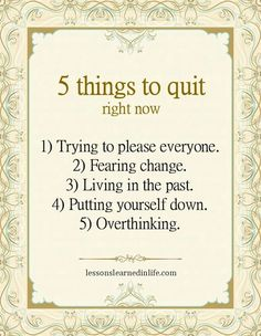 5 things to quit right now: trying to please everyone, fearing change, living in the past, putting yourself down, overthinking  (If only it were that easy...)