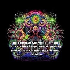 """★  """"The Secret of Change is to focus all of your Energy, not on fighting the old, but on building the New."""" ~~Socrates"""