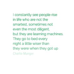 I constantly see people rise in life who are not the smartest, sometimes not even the most diligent, but they are learning machines. They go to bed every night a little wiser than they were when they got up. - Charlie Munger