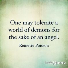 One may tolerate a world of demons for the sake of an angel. -Reinette Poisson