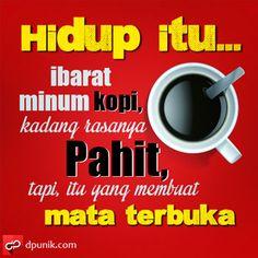 Hidup itu ibarat minum kopi, kadang rasanya pahit, tapi itu yang membuat mata terbuka