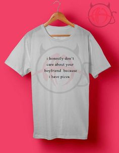 I Honestly Don't Care About Your Boyfriend Because I Have Pizza T Shirt