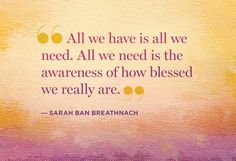 For those times I'm feeling just a little bit sorry for myself, a quote from Sarah Ban Breathnach.