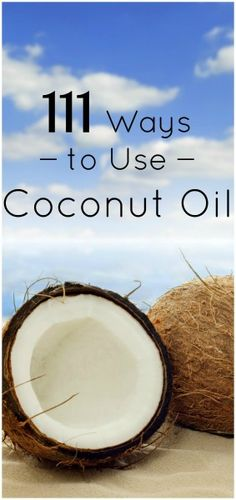 111ways-to--use-coconut-oil it's funny that I have already used a lot of these! I put the stuff on everything and it usually does what I need it to!!!