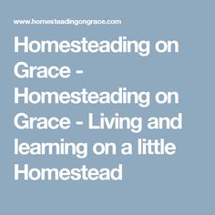 Homesteading on Grace - Homesteading on Grace - Living and learning on a little Homestead