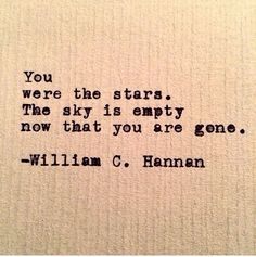 You were the stars. The sky is empty now that you 're gone. -William C Hannan
