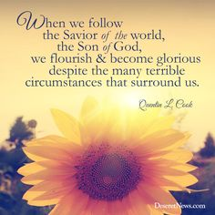 """Elder Cook: """"When we follow the Savior of the world, the Son of God, we flourish and become glorious despite the many terrible circumstances that surround us."""" 
