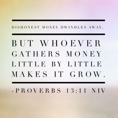 12. Dishonest money dwindles away, but whoever gathers money little by little makes it grow. – Proverbs 13:11 NIV