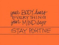 Today's Passionista XO: Your BODY HEARS everything your MIND SAYS... Stay positive, my beautiful friends!! #pinterest