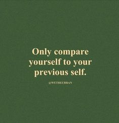 only compare yourself to your previous self