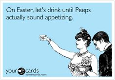 Funny Easter Ecard: On Easter, let's drink until Peeps actually sound appetizing.
